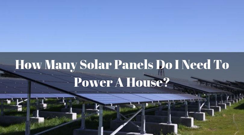 How-Many-Solar-Panels-Do-I-Need-To-Power-A-House